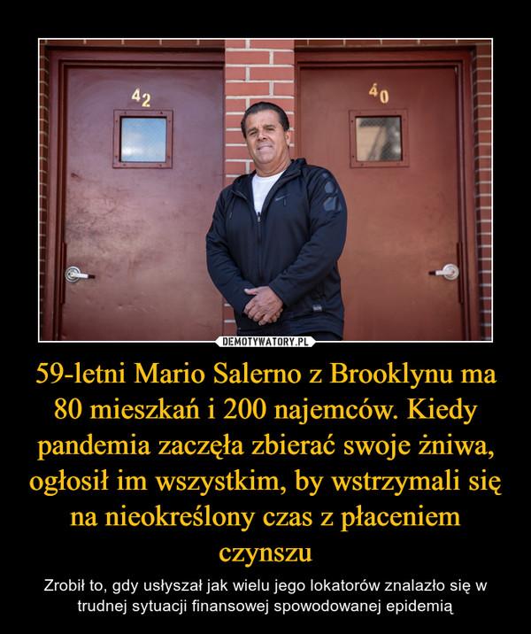 59-letni Mario Salerno z Brooklynu ma 80 mieszkań i 200 najemców. Kiedy pandemia zaczęła zbierać swoje żniwa, ogłosił im wszystkim, by wstrzymali się na nieokreślony czas z płaceniem czynszu – Zrobił to, gdy usłyszał jak wielu jego lokatorów znalazło się w trudnej sytuacji finansowej spowodowanej epidemią