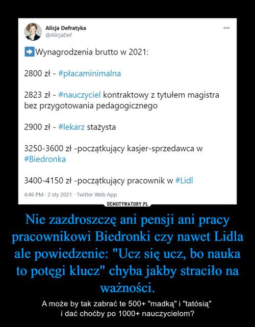"""Nie zazdroszczę ani pensji ani pracy pracownikowi Biedronki czy nawet Lidla ale powiedzenie: """"Ucz się ucz, bo nauka to potęgi klucz"""" chyba jakby straciło na ważności."""