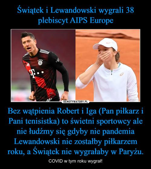 Świątek i Lewandowski wygrali 38 plebiscyt AIPS Europe Bez wątpienia Robert i Iga (Pan piłkarz i Pani tenisistka) to świetni sportowcy ale nie łudźmy się gdyby nie pandemia Lewandowski nie zostałby piłkarzem roku, a Świątek nie wygrałaby w Paryżu.
