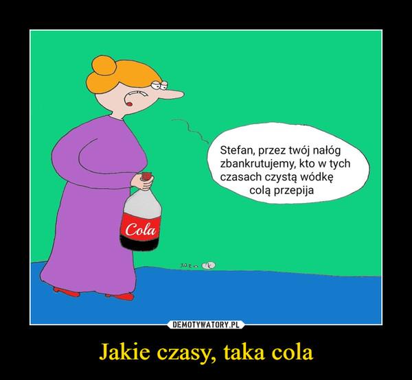 Jakie czasy, taka cola –  Stefan, przez twój nałóg zbankrutujemy, kto w tych czasach czystą wódkę colą przepija