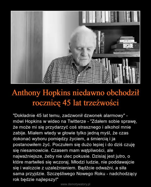"""Anthony Hopkins niedawno obchodziłrocznicę 45 lat trzeźwości – """"Dokładnie 45 lat temu, zadzwonił dzwonek alarmowy"""" - mówi Hopkins w wideo na Twitterze - """"Zdałem sobie sprawę, że może mi się przydarzyć coś strasznego i alkohol mnie zabije. Miałem wtedy w głowie tylko jedną myśl, że czas dokonać wyboru pomiędzy życiem, a śmiercią i ja postanowiłem żyć. Poczułem się dużo lepiej i do dziś czuję się niesamowicie. Czasem mam wątpliwości, ale najważniejsze, żeby nie ulec pokusie. Dzisiaj jest jutro, o które martwiłeś się wczoraj. Młodzi ludzie, nie poddawajcie się i walczcie z uzależnieniem. Bądźcie odważni, a siła sama przyjdzie. Szczęśliwego Nowego Roku - nadchodzący rok będzie najlepszy!"""""""