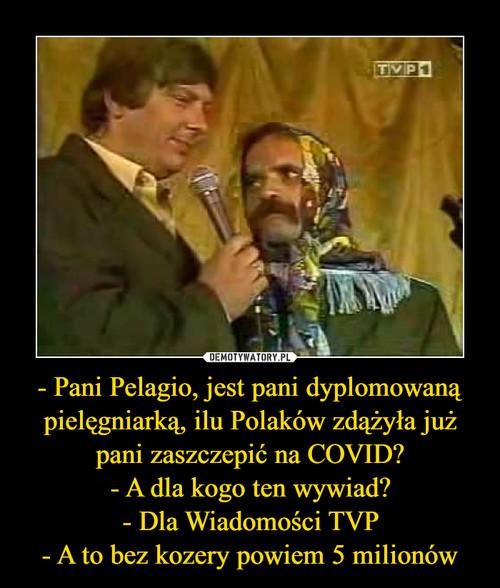 - Pani Pelagio, jest pani dyplomowaną pielęgniarką, ilu Polaków zdążyła już pani zaszczepić na COVID? - A dla kogo ten wywiad? - Dla Wiadomości TVP - A to bez kozery powiem 5 milionów