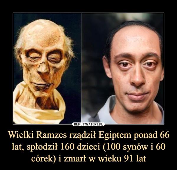 Wielki Ramzes rządził Egiptem ponad 66 lat, spłodził 160 dzieci (100 synów i 60 córek) i zmarł w wieku 91 lat –
