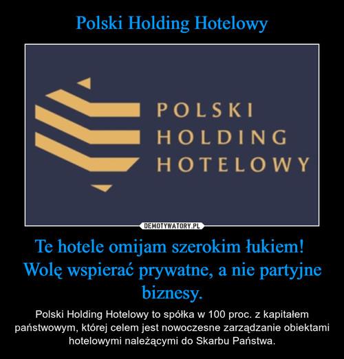 Polski Holding Hotelowy Te hotele omijam szerokim łukiem!  Wolę wspierać prywatne, a nie partyjne biznesy.