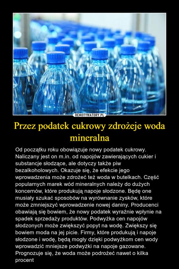 Przez podatek cukrowy zdrożeje woda mineralna – Od początku roku obowiązuje nowy podatek cukrowy. Naliczany jest on m.in. od napojów zawierających cukier i substancje słodzące, ale dotyczy także piw bezalkoholowych. Okazuje się, że efekcie jego wprowadzenia może zdrożeć też woda w butelkach. Część popularnych marek wód mineralnych należy do dużych koncernów, które produkują napoje słodzone. Będę one musiały szukać sposobów na wyrównanie zysków, które może zmniejszyć wprowadzenie nowej daniny. Producenci obawiają się bowiem, że nowy podatek wyraźnie wpłynie na spadek sprzedaży produktów. Podwyżka cen napojów słodzonych może zwiększyć popyt na wodę. Zwiększy się bowiem moda na jej picie. Firmy, które produkują i napoje słodzone i wodę, będą mogły dzięki podwyżkom cen wody wprowadzić mniejsze podwyżki na napoje gazowane. Prognozuje się, że woda może podrożeć nawet o kilka procent