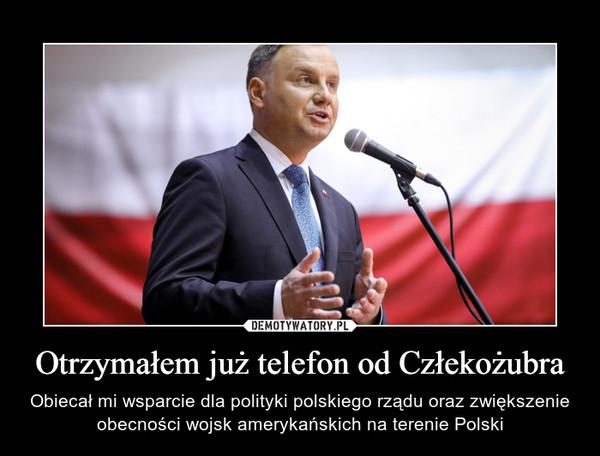Otrzymałem już telefon od Człekożubra – Obiecał mi wsparcie dla polityki polskiego rządu oraz zwiększenie obecności wojsk amerykańskich na terenie Polski