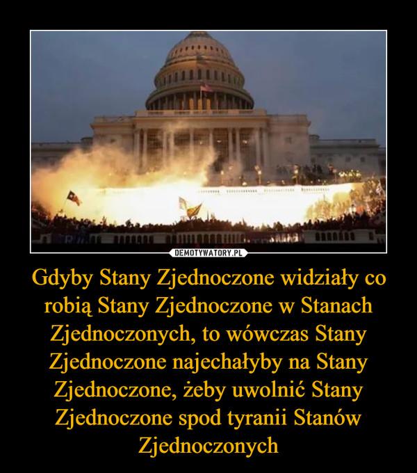 Gdyby Stany Zjednoczone widziały co robią Stany Zjednoczone w Stanach Zjednoczonych, to wówczas Stany Zjednoczone najechałyby na Stany Zjednoczone, żeby uwolnić Stany Zjednoczone spod tyranii Stanów Zjednoczonych –