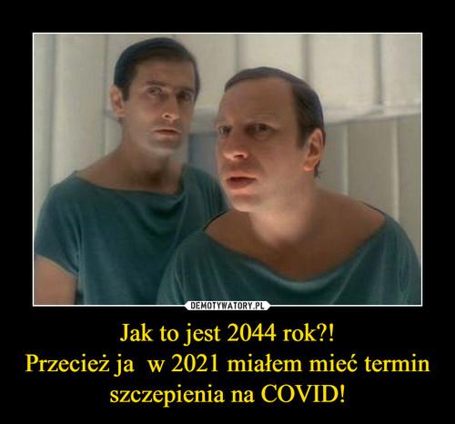 Jak to jest 2044 rok?! Przecież ja  w 2021 miałem mieć termin szczepienia na COVID!