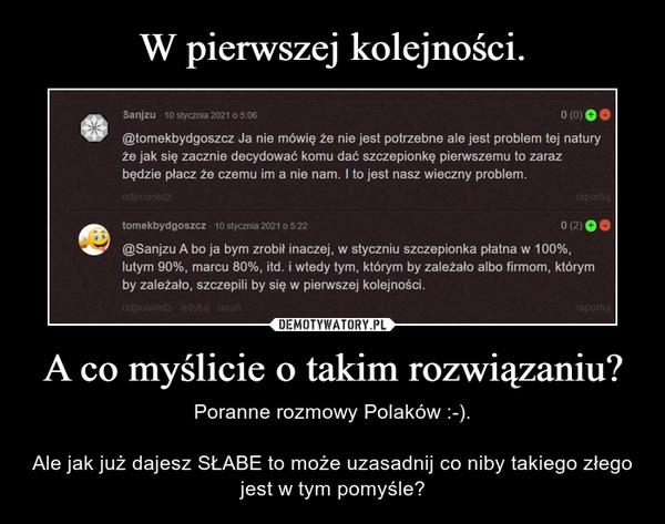 A co myślicie o takim rozwiązaniu? – Poranne rozmowy Polaków :-).Ale jak już dajesz SŁABE to może uzasadnij co niby takiego złego jest w tym pomyśle?