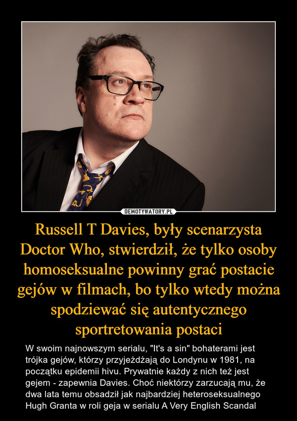 """Russell T Davies, były scenarzysta Doctor Who, stwierdził, że tylko osoby homoseksualne powinny grać postacie gejów w filmach, bo tylko wtedy można spodziewać się autentycznego sportretowania postaci – W swoim najnowszym serialu, """"It's a sin"""" bohaterami jest trójka gejów, którzy przyjeżdżają do Londynu w 1981, na początku epidemii hivu. Prywatnie każdy z nich też jest gejem - zapewnia Davies. Choć niektórzy zarzucają mu, że dwa lata temu obsadził jak najbardziej heteroseksualnego Hugh Granta w roli geja w serialu A Very English Scandal"""
