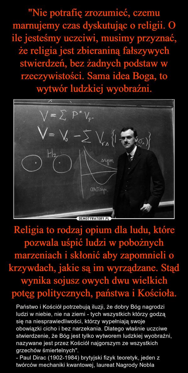 """Religia to rodzaj opium dla ludu, które pozwala uśpić ludzi w pobożnych marzeniach i skłonić aby zapomnieli o krzywdach, jakie są im wyrządzane. Stąd wynika sojusz owych dwu wielkich potęg politycznych, państwa i Kościoła. – Państwo i Kościół potrzebują iluzji, że dobry Bóg nagrodzi ludzi w niebie, nie na ziemi - tych wszystkich którzy godzą się na niesprawiedliwości, którzy wypełniają swoje obowiązki cicho i bez narzekania. Dlatego właśnie uczciwe stwierdzenie, że Bóg jest tylko wytworem ludzkiej wyobraźni, nazywane jest przez Kościół najgorszym ze wszystkich grzechów śmiertelnych"""".- Paul Dirac (1902-1984) brytyjski fizyk teoretyk, jeden z twórców mechaniki kwantowej, laureat Nagrody Nobla"""