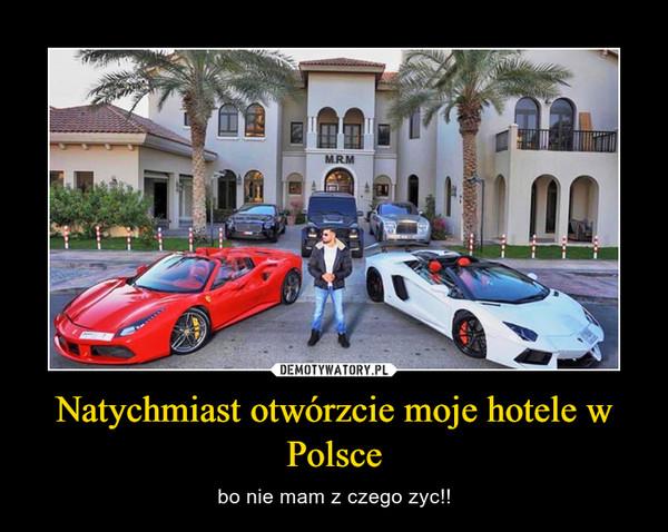 Natychmiast otwórzcie moje hotele w Polsce – bo nie mam z czego zyc!!