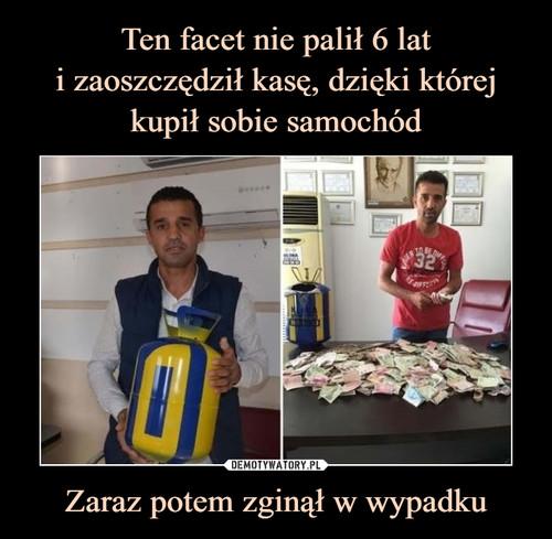 Ten facet nie palił 6 lat i zaoszczędził kasę, dzięki której kupił sobie samochód Zaraz potem zginął w wypadku