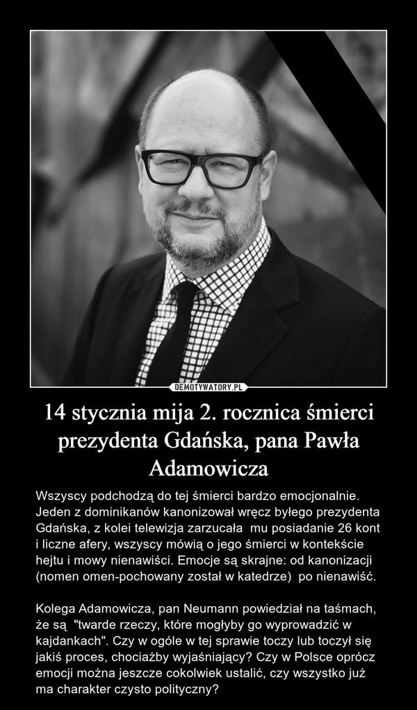 """14 stycznia mija 2. rocznica śmierci prezydenta Gdańska, pana Pawła Adamowicza – Wszyscy podchodzą do tej śmierci bardzo emocjonalnie. Jeden z dominikanów kanonizował wręcz byłego prezydenta Gdańska, z kolei telewizja zarzucała  mu posiadanie 26 kont i liczne afery, wszyscy mówią o jego śmierci w kontekście hejtu i mowy nienawiści. Emocje są skrajne: od kanonizacji (nomen omen-pochowany został w katedrze)  po nienawiść. Kolega Adamowicza, pan Neumann powiedział na taśmach, że są  """"twarde rzeczy, które mogłyby go wyprowadzić w kajdankach"""". Czy w ogóle w tej sprawie toczy lub toczył się jakiś proces, chociażby wyjaśniający? Czy w Polsce oprócz emocji można jeszcze cokolwiek ustalić, czy wszystko już ma charakter czysto polityczny?"""