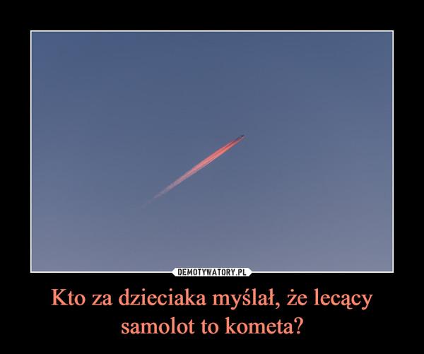 Kto za dzieciaka myślał, że lecący samolot to kometa? –