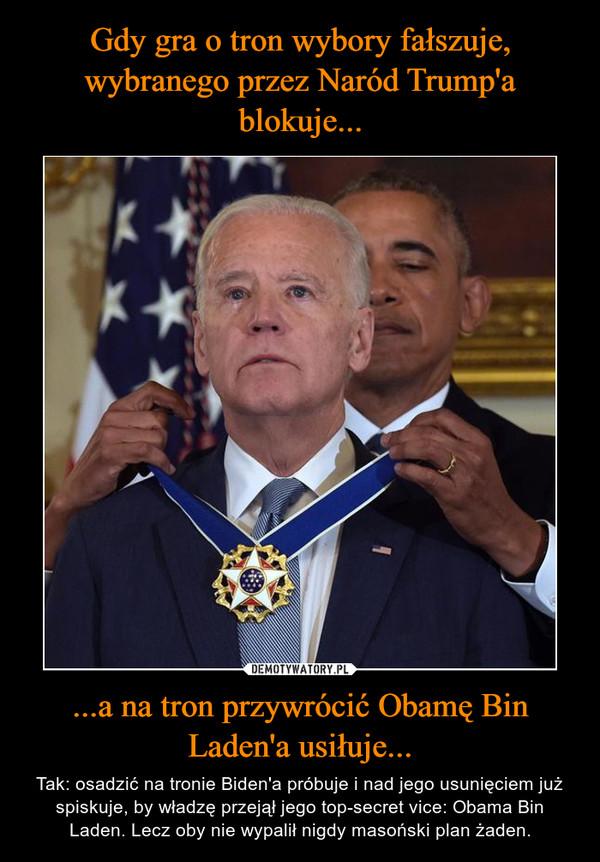 ...a na tron przywrócić Obamę Bin Laden'a usiłuje... – Tak: osadzić na tronie Biden'a próbuje i nad jego usunięciem już spiskuje, by władzę przejął jego top-secret vice: Obama Bin Laden. Lecz oby nie wypalił nigdy masoński plan żaden.