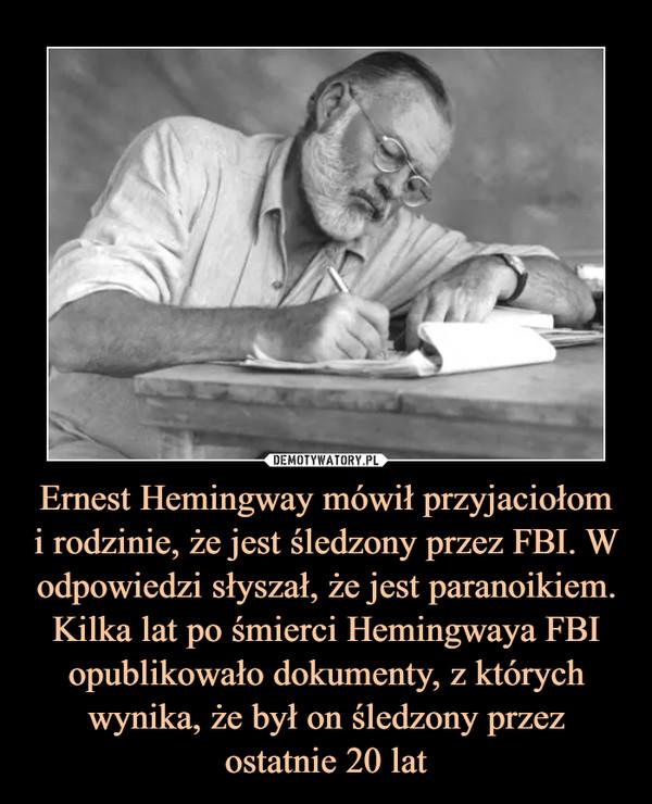 Ernest Hemingway mówił przyjaciołomi rodzinie, że jest śledzony przez FBI. W odpowiedzi słyszał, że jest paranoikiem. Kilka lat po śmierci Hemingwaya FBI opublikowało dokumenty, z których wynika, że był on śledzony przez ostatnie 20 lat –