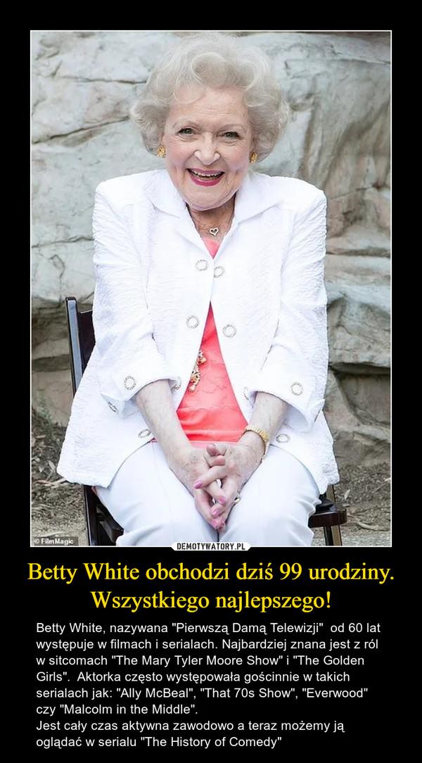 """Betty White obchodzi dziś 99 urodziny.Wszystkiego najlepszego! – Betty White, nazywana """"Pierwszą Damą Telewizji""""  od 60 lat występuje w filmach i serialach. Najbardziej znana jest z ról w sitcomach """"The Mary Tyler Moore Show"""" i """"The Golden Girls"""".  Aktorka często występowała gościnnie w takich serialach jak: """"Ally McBeal"""", """"That 70s Show"""", """"Everwood"""" czy """"Malcolm in the Middle"""".Jest cały czas aktywna zawodowo a teraz możemy ją oglądać w serialu """"The History of Comedy"""""""
