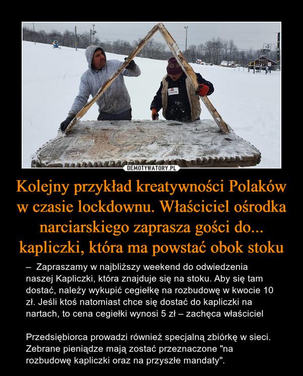 """Kolejny przykład kreatywności Polaków w czasie lockdownu. Właściciel ośrodka narciarskiego zaprasza gości do... kapliczki, która ma powstać obok stoku – –Zapraszamy w najbliższy weekend do odwiedzenia naszej Kapliczki, która znajduje się na stoku.Aby się tam dostać, należy wykupić cegiełkę na rozbudowę w kwocie 10 zł.Jeśli ktoś natomiast chce się dostać do kapliczki na nartach, to cena cegiełki wynosi 5 zł –zachęca właściciel  Przedsiębiorca prowadzi również specjalną zbiórkę w sieci. Zebrane pieniądze mają zostać przeznaczone """"na rozbudowę kapliczki oraz na przyszłe mandaty""""."""