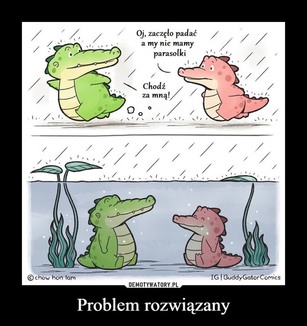 Problem rozwiązany –  Oj, zaczęło padaća my nie mamyparasolkiChodźza mną!に© chow hon lamIG|Buddy GatorComicsDEMOTYWATORY.PLProblem rozwiązany