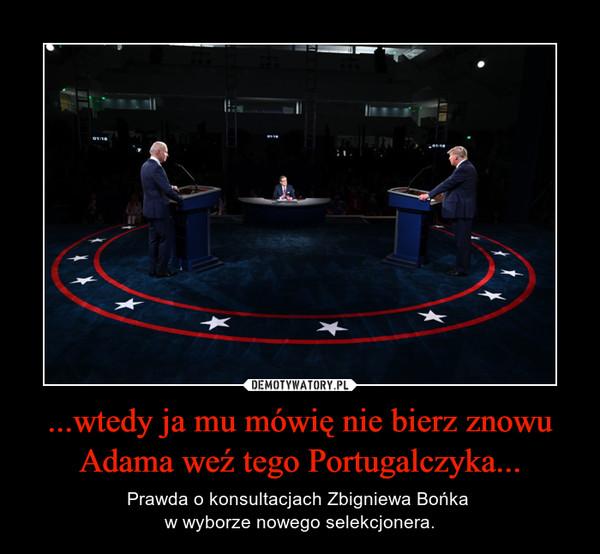 ...wtedy ja mu mówię nie bierz znowu Adama weź tego Portugalczyka... – Prawda o konsultacjach Zbigniewa Bońka w wyborze nowego selekcjonera.