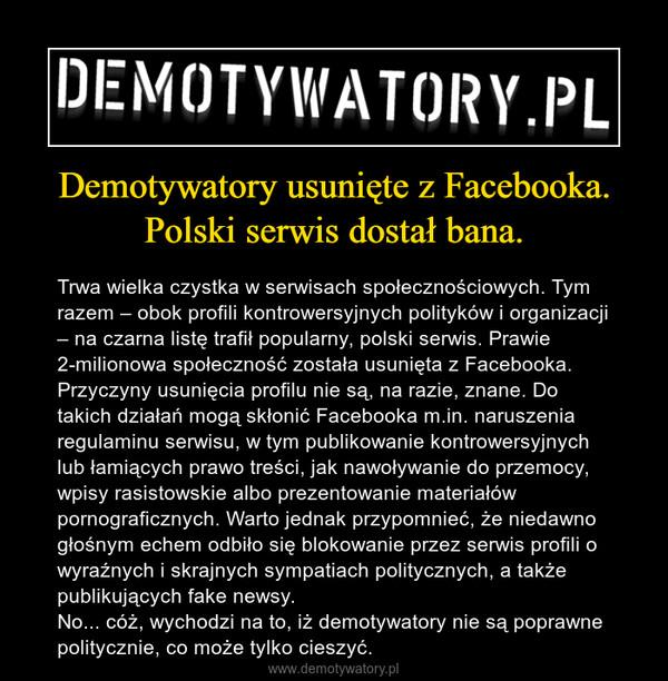 Demotywatory usunięte z Facebooka. Polski serwis dostał bana. – Trwa wielka czystka w serwisach społecznościowych. Tym razem – obok profili kontrowersyjnych polityków i organizacji – na czarna listę trafił popularny, polski serwis. Prawie 2-milionowa społeczność została usunięta z Facebooka.Przyczyny usunięcia profilu nie są, na razie, znane. Do takich działań mogą skłonić Facebooka m.in. naruszenia regulaminu serwisu, w tym publikowanie kontrowersyjnych lub łamiących prawo treści, jak nawoływanie do przemocy, wpisy rasistowskie albo prezentowanie materiałów pornograficznych. Warto jednak przypomnieć, że niedawno głośnym echem odbiło się blokowanie przez serwis profili o wyraźnych i skrajnych sympatiach politycznych, a także publikujących fake newsy.No... cóż, wychodzi na to, iż demotywatory nie są poprawne politycznie, co może tylko cieszyć.