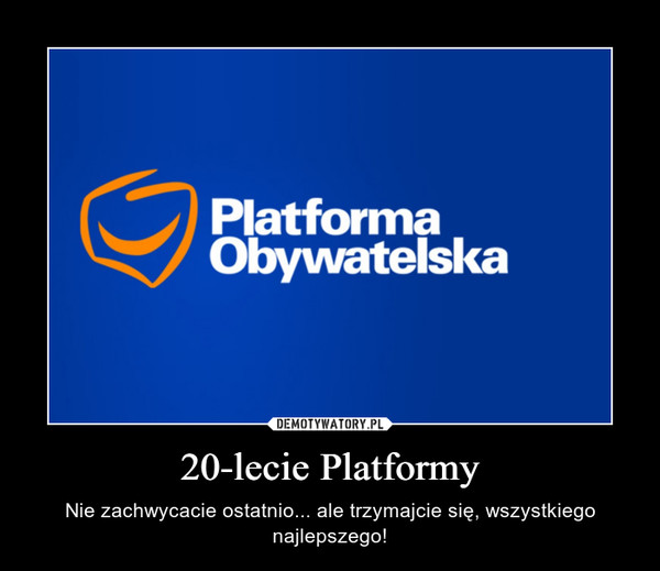 20-lecie Platformy – Nie zachwycacie ostatnio... ale trzymajcie się, wszystkiego najlepszego!