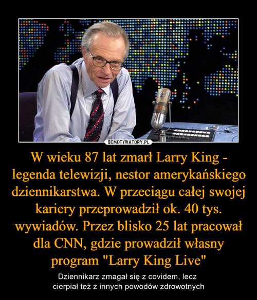 """W wieku 87 lat zmarł Larry King - legenda telewizji, nestor amerykańskiego dziennikarstwa. W przeciągu całej swojej kariery przeprowadził ok. 40 tys. wywiadów. Przez blisko 25 lat pracował dla CNN, gdzie prowadził własny program """"Larry King Live"""""""