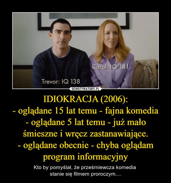 IDIOKRACJA (2006):- oglądane 15 lat temu - fajna komedia- oglądane 5 lat temu - już mało śmieszne i wręcz zastanawiające.- oglądane obecnie - chyba oglądam program informacyjny – Kto by pomyślał, że prześmiewcza komedia stanie się filmem proroczym....