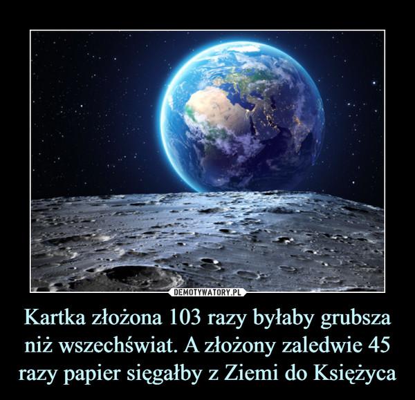 Kartka złożona 103 razy byłaby grubsza niż wszechświat. A złożony zaledwie 45 razy papier sięgałby z Ziemi do Księżyca –