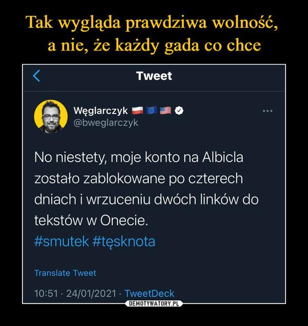 –  Tweet Węglarczyk = le> @bweglarczyk No niestety, moje konto na Albicla zostało zablokowane po czterech dniach i wrzuceniu dwóch linków do tekstów w Onecie. #smutek #tęsknota Translate Tweet
