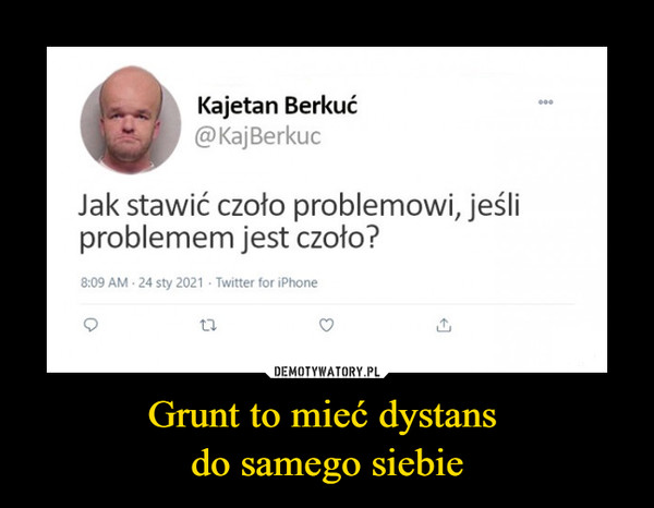 Grunt to mieć dystans do samego siebie –  Kajetan Berkuć@KajBerkucJak stawić czoło problemowi, jeśliproblemem jest czoło?8:09 AM - 24 sty 2021 - Twitter for iPhone