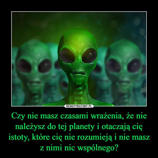 Czy nie masz czasami wrażenia, że nie należysz do tej planety i otaczają cię istoty, które cię nie rozumieją i nie masz z nimi nic wspólnego? –