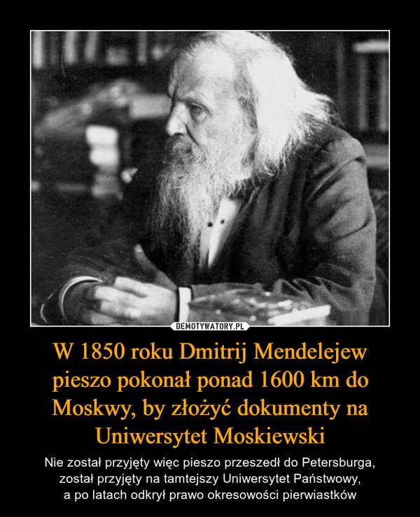 W 1850 roku Dmitrij Mendelejewpieszo pokonał ponad 1600 km do Moskwy, by złożyć dokumenty na Uniwersytet Moskiewski – Nie został przyjęty więc pieszo przeszedł do Petersburga,został przyjęty na tamtejszy Uniwersytet Państwowy,a po latach odkrył prawo okresowości pierwiastków