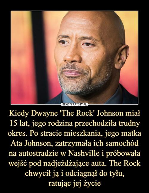 Kiedy Dwayne 'The Rock' Johnson miał 15 lat, jego rodzina przechodziła trudny okres. Po stracie mieszkania, jego matka Ata Johnson, zatrzymała ich samochód na autostradzie w Nashville i próbowała wejść pod nadjeżdżające auta. The Rock chwycił ją i odciągnął do tyłu, ratując jej życie