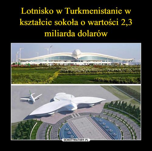 Lotnisko w Turkmenistanie w kształcie sokoła o wartości 2,3 miliarda dolarów