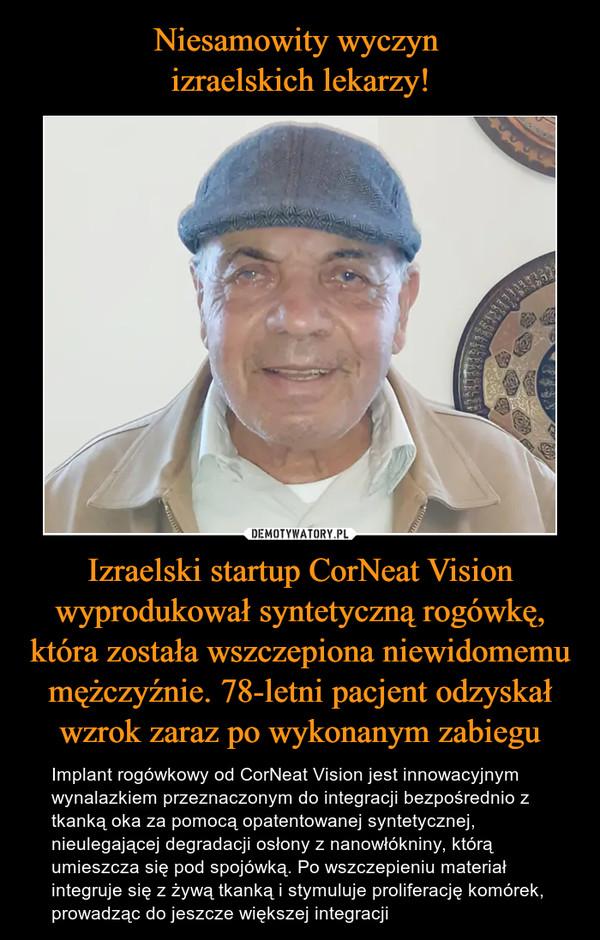 Izraelski startup CorNeat Vision wyprodukował syntetyczną rogówkę, która została wszczepiona niewidomemu mężczyźnie. 78-letni pacjent odzyskał wzrok zaraz po wykonanym zabiegu – Implant rogówkowy od CorNeat Vision jest innowacyjnym wynalazkiem przeznaczonym do integracji bezpośrednio z tkanką oka za pomocą opatentowanej syntetycznej, nieulegającej degradacji osłony z nanowłókniny, którą umieszcza się pod spojówką. Po wszczepieniu materiał integruje się z żywą tkanką i stymuluje proliferację komórek, prowadząc do jeszcze większej integracji