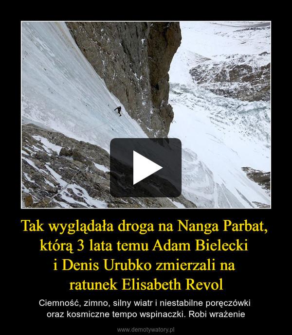 Tak wyglądała droga na Nanga Parbat, którą 3 lata temu Adam Bielecki i Denis Urubko zmierzali na ratunek Elisabeth Revol – Ciemność, zimno, silny wiatr i niestabilne poręczówki oraz kosmiczne tempo wspinaczki. Robi wrażenie