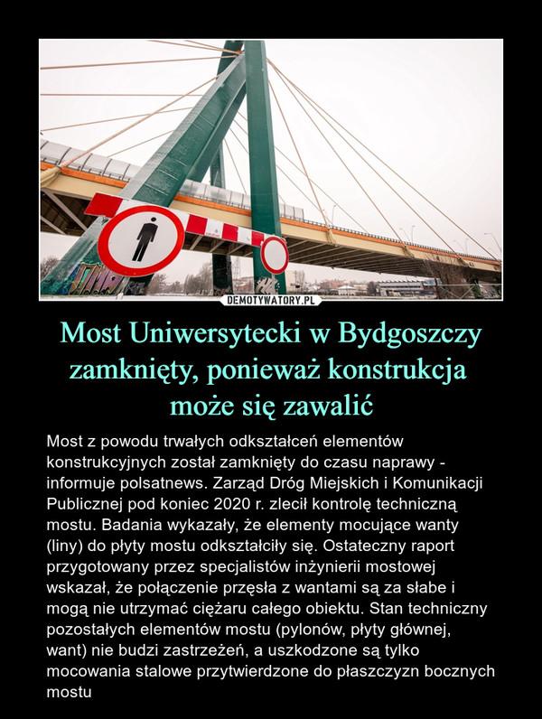 Most Uniwersytecki w Bydgoszczy zamknięty, ponieważ konstrukcja może się zawalić – Most z powodu trwałych odkształceń elementów konstrukcyjnych został zamknięty do czasu naprawy - informuje polsatnews. Zarząd Dróg Miejskich i Komunikacji Publicznej pod koniec 2020 r. zlecił kontrolę techniczną mostu. Badania wykazały, że elementy mocujące wanty (liny) do płyty mostu odkształciły się. Ostateczny raport przygotowany przez specjalistów inżynierii mostowej wskazał, że połączenie przęsła z wantami są za słabe i mogą nie utrzymać ciężaru całego obiektu. Stan techniczny pozostałych elementów mostu (pylonów, płyty głównej, want) nie budzi zastrzeżeń, a uszkodzone są tylko mocowania stalowe przytwierdzone do płaszczyzn bocznych mostu