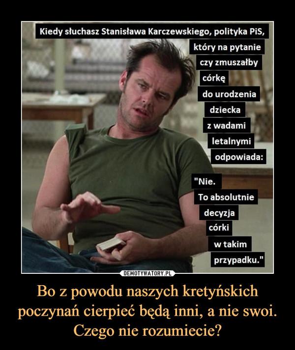 """Bo z powodu naszych kretyńskich poczynań cierpieć będą inni, a nie swoi. Czego nie rozumiecie? –  Kiedy słuchasz Stanisława Karczewskiego, polityka PiS,który na pytanieczy zmuszałbycórkędo urodzeniadzieckaz wadamiletalnymiodpowiada:""""Nie.To absolutniedecyzjacórkiw takimprzypadku."""""""