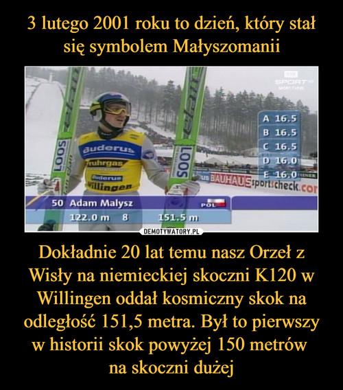 3 lutego 2001 roku to dzień, który stał się symbolem Małyszomanii Dokładnie 20 lat temu nasz Orzeł z Wisły na niemieckiej skoczni K120 w Willingen oddał kosmiczny skok na odległość 151,5 metra. Był to pierwszy w historii skok powyżej 150 metrów  na skoczni dużej