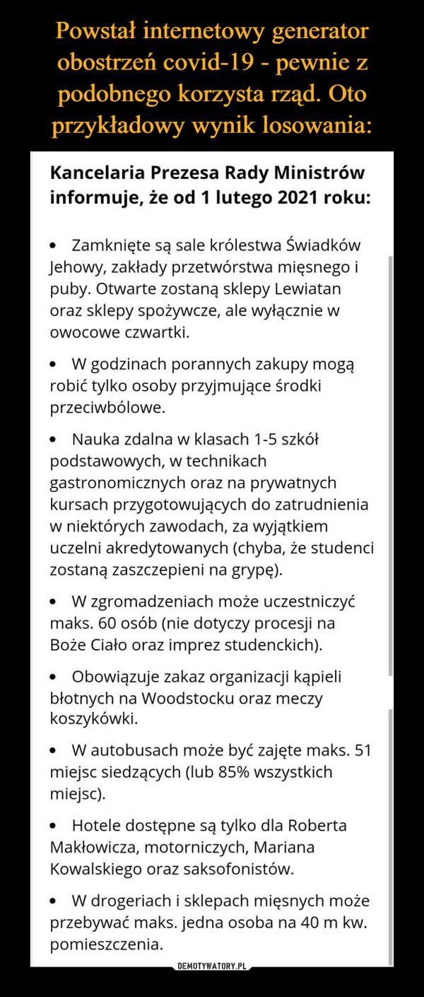 –  Kancelaria Prezesa Rady Ministrów informuje, że od 1 lutego 2021 roku: • Zamknięte są sale królestwa Świadków Jehowy, zakłady przetwórstwa mięsnego i puby. Otwarte zostaną sklepy Lewiatan oraz sklepy spożywcze, ale wyłącznie w owocowe czwartki. • W godzinach porannych zakupy mogą robić tylko osoby przyjmujące środki przeciwbólowe. • Nauka zdalna w klasach 1-5 szkół podstawowych, w technikach gastronomicznych oraz na prywatnych kursach przygotowujących do zatrudnienia w niektórych zawodach, za wyjątkiem uczelni akredytowanych (chyba, że studenci zostaną zaszczepieni na grypę). • W zgromadzeniach może uczestniczyć maks. 60 osób (nie dotyczy procesji na Boże Ciało oraz imprez studenckich). • Obowiązuje zakaz organizacji kąpieli błotnych na Woodstocku oraz meczy koszykówki. • W autobusach może być zajęte maks. 51 miejsc siedzących (lub 85% wszystkich miejsc). • Hotele dostępne są tylko dla Roberta Makłowicza, motorniczych, Mariana Kowalskiego oraz saksofonistów. • W drogeriach i sklepach mięsnych może przebywać maks. jedna osoba na 40 m kw. pomieszczenia.