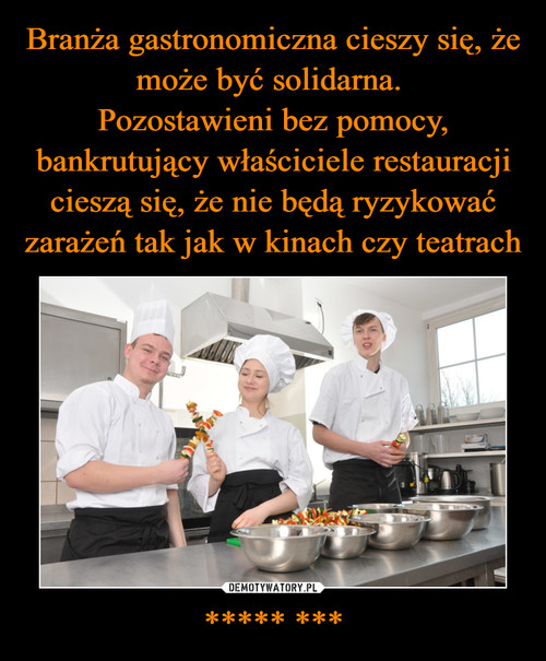 Branża gastronomiczna cieszy się, że może być solidarna.  Pozostawieni bez pomocy, bankrutujący właściciele restauracji cieszą się, że nie będą ryzykować zarażeń tak jak w kinach czy teatrach ***** ***