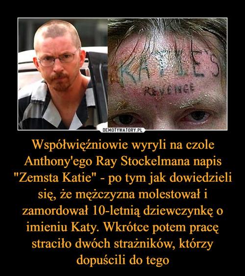 """Współwięźniowie wyryli na czole Anthony'ego Ray Stockelmana napis """"Zemsta Katie"""" - po tym jak dowiedzieli się, że mężczyzna molestował i zamordował 10-letnią dziewczynkę o imieniu Katy. Wkrótce potem pracę straciło dwóch strażników, którzy dopuścili do tego"""