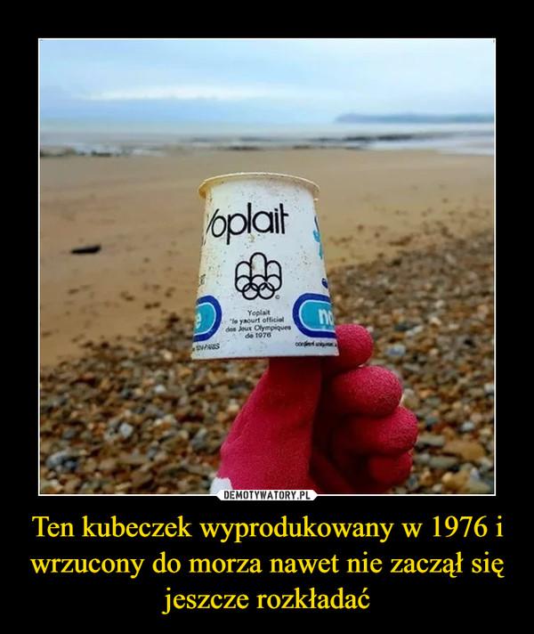 Ten kubeczek wyprodukowany w 1976 i wrzucony do morza nawet nie zaczął się jeszcze rozkładać –