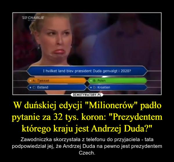"""W duńskiej edycji """"Milionerów"""" padło pytanie za 32 tys. koron: """"Prezydentem którego kraju jest Andrzej Duda?"""" – Zawodniczka skorzystała z telefonu do przyjaciela - tata podpowiedział jej, że Andrzej Duda na pewno jest prezydentem Czech."""