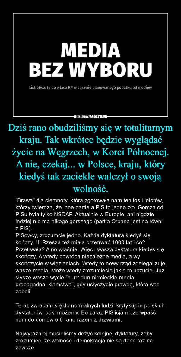 """Dziś rano obudziliśmy się w totalitarnym kraju. Tak wkrótce będzie wyglądać życie na Węgrzech, w Korei Północnej. A nie, czekaj... w Polsce, kraju, który kiedyś tak zaciekle walczył o swoją wolność. – """"Brawa"""" dla ciemnoty, która zgotowała nam ten los i idiotów, którzy twierdzą, że inne partie a PIS to jedno zło. Gorsza od PISu była tylko NSDAP. Aktualnie w Europie, ani nigdzie indziej nie ma nikogo gorszego (partia Orbana jest na równi z PIS). PISowcy, zrozumcie jedno. Każda dyktatura kiedyś się kończy. III Rzesza też miała przetrwać 1000 lat i co? Przetrwała? A no właśnie. Więc i wasza dyktatura kiedyś się skończy. A wtedy powrócą niezależne media, a wy skończycie w więzieniach. Wtedy to nowy rząd zdelegalizuje wasze media. Może wtedy zrozumiecie jakie to uczucie. Już słyszę wasze wycie """"hurrr durr nirmieckie media, propagadna, klamstwa"""", gdy usłyszycie prawdę, która was zaboli. Teraz zwracam się do normalnych ludzi: krytykujcie polskich dyktatorów, póki możemy. Bo zaraz PISlicja może wpaść nam do domów o 6 rano razem z drzwiami. Najwyraźniej musieliśmy dożyć kolejnej dyktatury, żeby zrozumieć, że wolność i demokracja nie są dane raz na zawsze."""