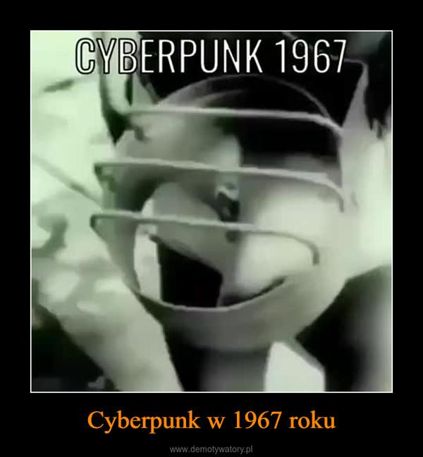 Cyberpunk w 1967 roku –