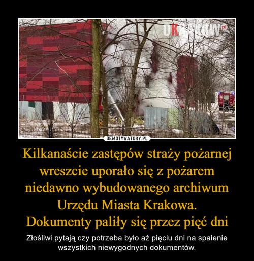Kilkanaście zastępów straży pożarnej wreszcie uporało się z pożarem niedawno wybudowanego archiwum Urzędu Miasta Krakowa. Dokumenty paliły się przez pięć dni