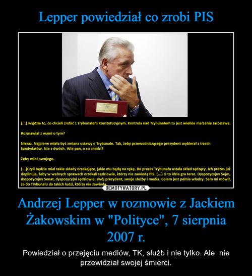 """Lepper powiedział co zrobi PIS Andrzej Lepper w rozmowie z Jackiem Żakowskim w """"Polityce"""", 7 sierpnia 2007 r."""